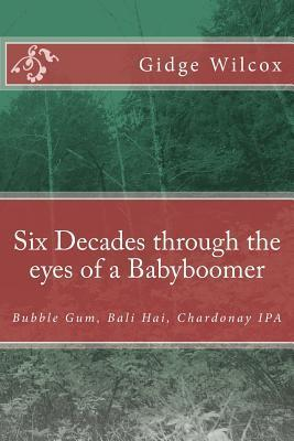 Six Decades Through the Eyes of a Babyboomer: Bubble Gum, Bali Hai, Chardonay IPA Gidge Wilcox
