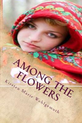 Among The Flowers  by  Kirsten Marie Wohlgemuth