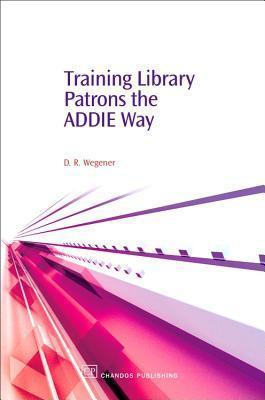 Training Library Patrons the ADDIE Way Debby R. Wegener