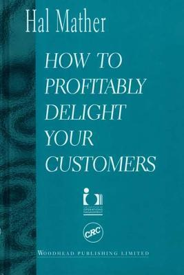 How to Profitably Delight Your Customers  by  Hal Mather