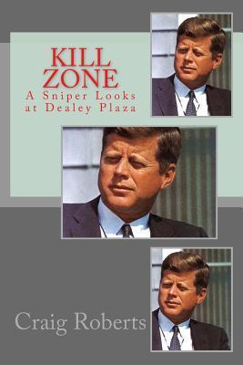 Kill Zone: A Sniper Looks at Dealey Plaza Craig Roberts