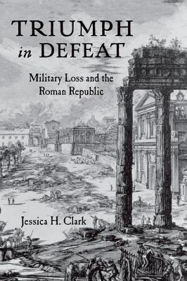 Triumph in Defeat: Military Loss and the Roman Republic Jessica H. Clark