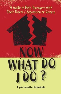 Now What Do I Do?: A Guide to Help Teenagers with Their Parents Separation or Divorce Lynn Cassella-Kapusinski