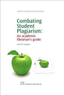 Combating Student Plagiarism: An academic librarians guide  by  Lynn D Lampert