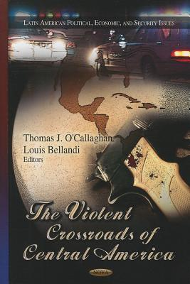 Violent Crossroads of Central America. Edited Thomas J. OCallaghan, Louis Bellandi by Thomas J. OCallaghan