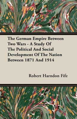 The German Empire Between Two Wars - A Study of the Political and Social Development of the Nation Between 1871 and 1914 Robert Harndon Fife