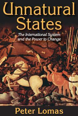 Unnatural States: The International System and the Power to Change  by  Peter Ian Lomas