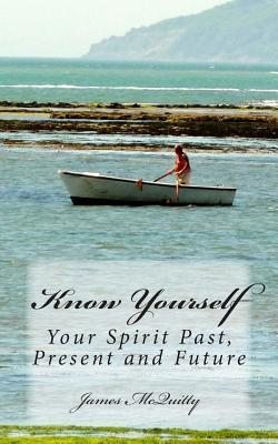 Know Yourself: Do You Want to Know the Truth About... Life After Death, Spirit Communications, Psychics and Mediums, the Soul, Reincarnation and Karma, and More... Presented in Straightforward Language and Easy to Follow Terms... Then Read This Book! James J. McQuitty
