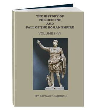 THE HISTORY OF THE DECLINE AND FALL OF THE ROMAN EMPIRE - VOLUME 1 - 6 (Annotated)  by  Edward Gibbon