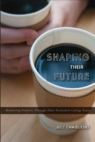 Shaping Their Future : Mentoring Students Through Their Formative College Years Guy Chmieleski