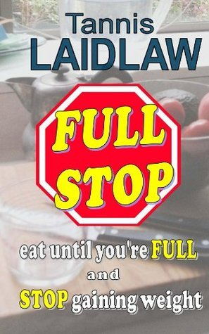 FULL STOP - eat until youre FULL and STOP gaining weight: a realistic guide to a low-carbohydrate diet  by  Tannis Laidlaw