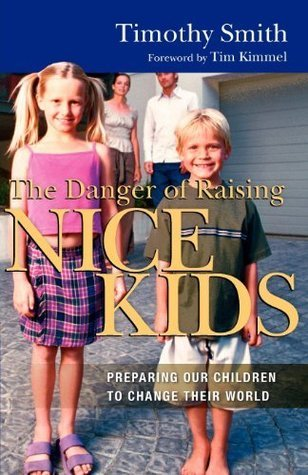 The Danger of Raising Nice Kids: Preparing Our Children to Change Their World  by  Timothy Smith