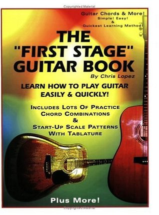 The First Stage Guitar Book: Learn How to Play Guitar Easily & Quickly! Chris Lopez