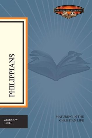 Philippians: Maturing in the Christian Life Woodrow Kroll
