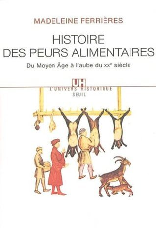 Histoire des peurs alimentaires: Du Moyen Age à laube du XXe siècle Madeleine Ferrieres
