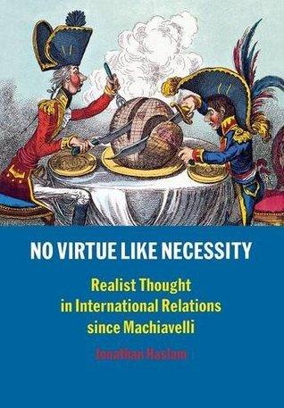No Virtue Like Necessity: Realist Thought in International Relations Since Machiavelli Jonathan Haslam