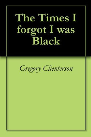 The Times I forgot I was Black  by  Gregory Clienterson