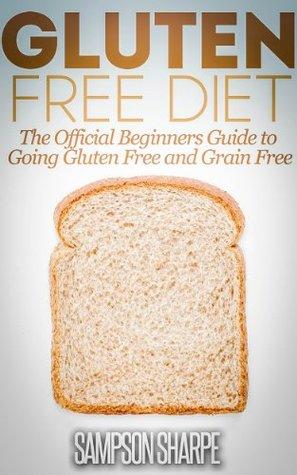 Gluten Free Diet: The Beginners Guide to Going Gluten Free and Grain Free Sampson Sharpe