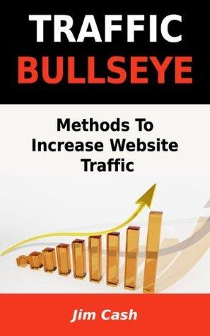 Traffic Bullseye: Methods To Increase Website Traffic  by  Jim Cash