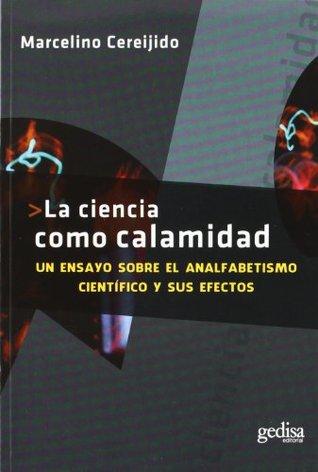 La Ciencia Como Calamidad: Un ensayo sobre el analfabetismo científico y sus efectos Mariano Careijido