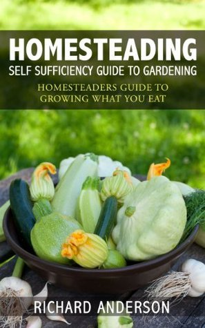 Homesteading: Self Sufficiency Guide To Gardening: Homesteaders Guide To Growing What You Eat  by  Richard Anderson