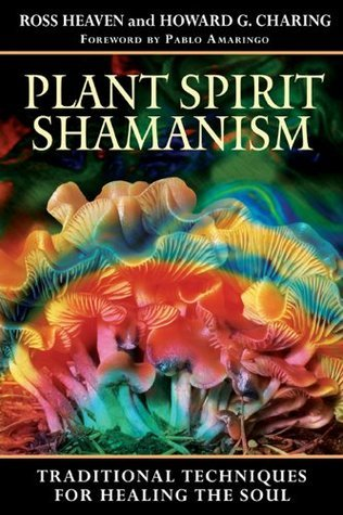 Plant Spirit Shamanism: Traditional Techniques for Healing the Soul Ross Heaven