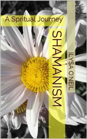 SHAMANISM: A Spritual Journey Ilysa Oneil