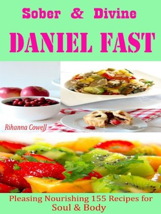 Sober & Divine Daniel Fast : Pleasing Nourishing 155 Recipes for Soul & Body Rihanna Cowell