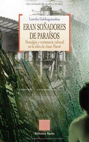 Eran soñadores de paraísos: Nostalgia y resistencia cultural en la obra de Juan Marsé  by  Lourdes Gabikagojeaskoa