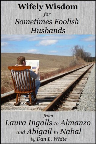 Wifely Wisdom for Sometimes Foolish Husbands: From Laura Ingalls and Almanzo to Abigail and Nabal  by  Dan L. White