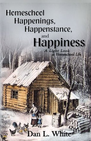 Homeschool Happenings, Happenstance, and Happiness: A Light Look at Homeschool Life  by  Dan L. White