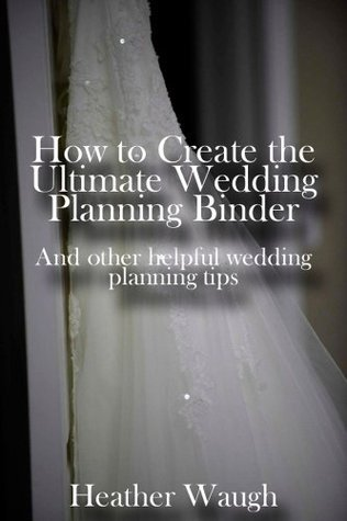 How to Create the Ultimate Wedding Planning Binder: And Other Helpful Wedding Planning Tips Heather Waugh