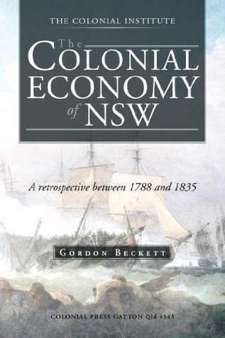 The Colonial Economy of NSW: A retrospective between 1788 and 1835  by  Gordon Beckett