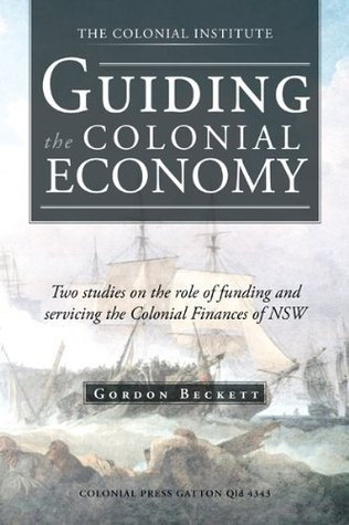 GUIDING the COLONIAL ECONOMY: Two studies on the role of funding and servicing the Colonial Finances of NSW Gordon Beckett