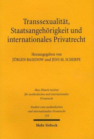 Transsexualität, Staatsangehörigkeit und internationales Privatrecht: Entwicklungen in Europa, Amerika und Australien Jürgen Basedow