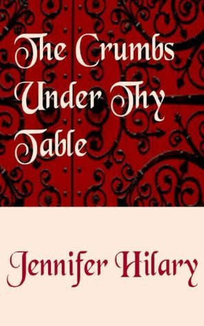 THE CRUMBS UNDER THY TABLE (Part 1: St. Cecilias) Jennifer Hilary