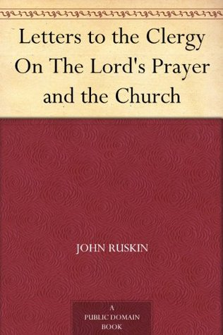 Letters to the Clergy On The Lords Prayer and the Church  by  John Ruskin