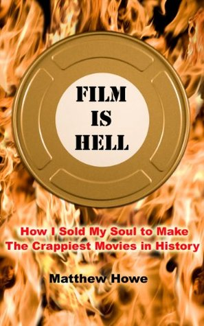 Film Is Hell: How I Sold My Soul to Make the Crappiest Movies in History  by  Matthew Howe