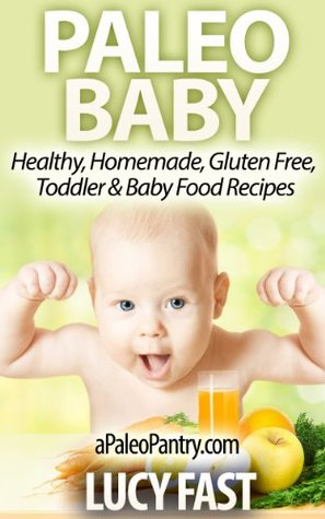 Paleo Baby - Healthy, Homemade, Gluten Free, Toddler & Baby Food Recipes (Paleo Diet Solution Series) Lucy Fast