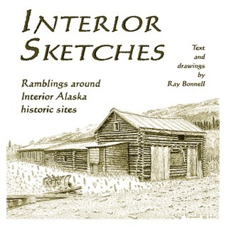 Interior Sketches: Ramblings around Interior Alaska historic sites  by  Ray Bonnell