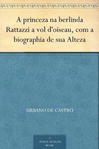 A princeza na berlinda Rattazzi a vol doiseau, com a biographia de sua Alteza Urbano de Castro
