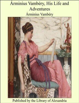 Árminius Vambéry, His Life and Adventures  by  Ármin Vámbéry