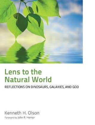 Lens to the Natural World: Reflections on Dinosaurs, Galaxies, and God  by  Kenneth H. Olson