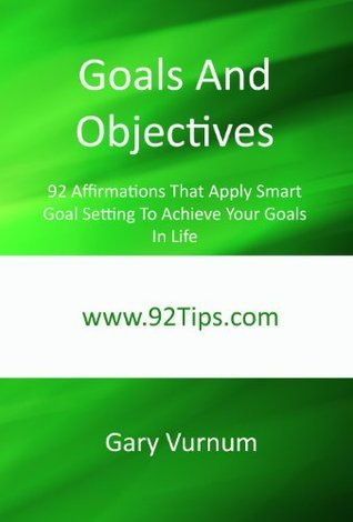 Goals And Objectives: 92 Affirmations That Apply Smart Goal Setting To Achieve Your Goals In Life  by  Gary Vurnum