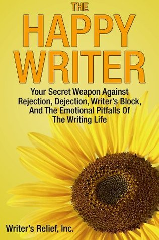 The Happy Writer: Your Secret Weapon Against Rejection, Dejection, Writers Block, And The Emotional Pitfalls Of The Writing Life  by  Writers Relief