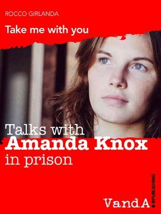 Talks with Amanda Knox in prison. Take me with you  by  Rocco Girlanda