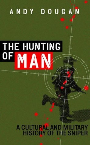 The Hunting of Man: A History of the Sniper  by  Andy Dougan