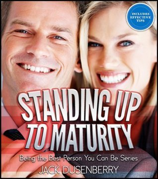 Standing Up To Maturity: Being the Best Person You Can Be (Being the Best Person You Can Be Series)  by  Jack Dusenberry