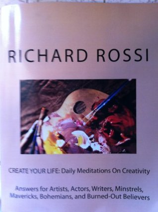 CREATE YOUR LIFE: Daily Meditations On Creativity Richard Rossi
