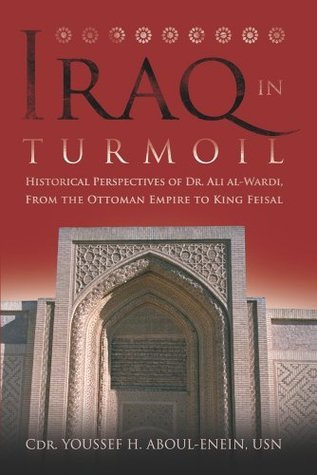 Iraq in Turmoil: Historical Perspectives of Dr. Ali al-Wardi, From the Ottoman Empire to King Feisal Youssef H. Aboul-Enein